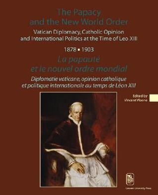 The Papacy and the New World Order: Vatican Diplomacy, Catholic Opinion and International Politics at the Time of Leo XIII (1878-1903)