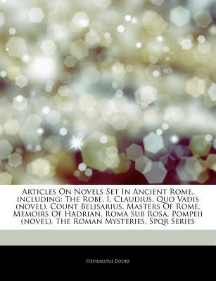 Articles on Novels Set in Ancient Rome, Including: The Robe, I, Claudius, Quo Vadis (Novel), Count Belisarius, Masters of Rome, Memoirs of Hadrian, Roma Sub Rosa, Pompeii (Novel), the Roman Mysteries, Spqr Series
