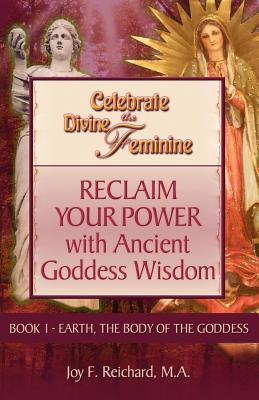 Celebrate the Divine Feminine: Reclaim Your Power with Ancient Goddess Wisdom (Earth, the Body of the Goddess, Book 1)
