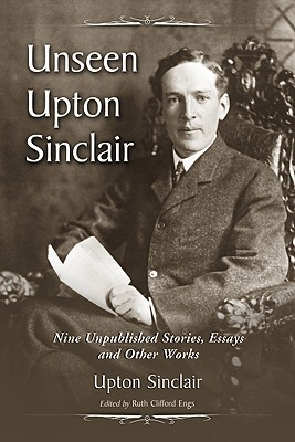 Unseen Upton Sinclair: Nine Unpublished Stories, Essays and Other Works