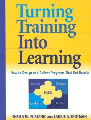 Turning Training Into Learning: How to Design and Deliver Programs That Get Results