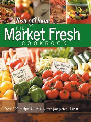 Taste of Home: The Market Fresh Cookbook