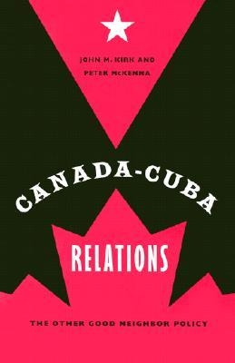 Canada-Cuba Relations: The Other Good Neighbor Policy