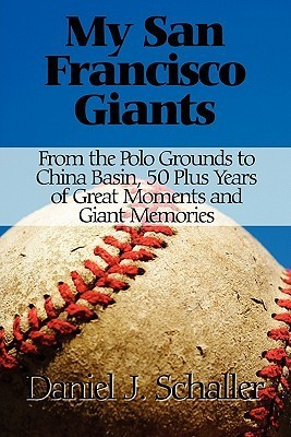 My San Francisco Giants: From the Polo Grounds to the China Basin, 50 Plus Years of Great Moments and Great Memories