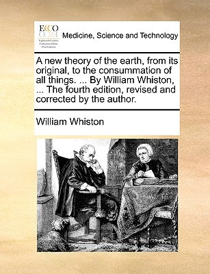 A New Theory of the Earth, from Its Original, to the Consummation of All Things. ... by William Whiston, ... the Fourth Edition, Revised and Corrected by the Author.