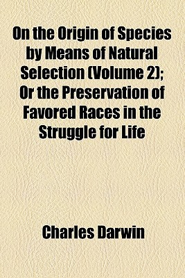On the Origin of Species by Means of Natural Selection, Vol 2