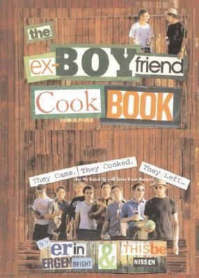 The Ex-Boyfriend Cookbook: They Came, They Cooked, They Left (But We Ended Up with Some Great Recipes)