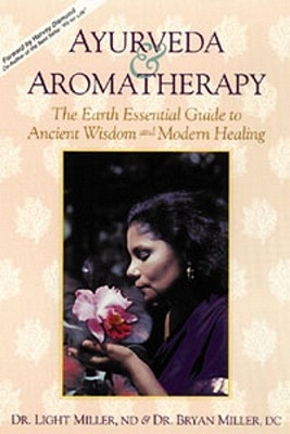 Ayurveda & Aromatherapy: The Earth Essentials Guide to Ancient Wisdom and Modern Healing by Light Miller