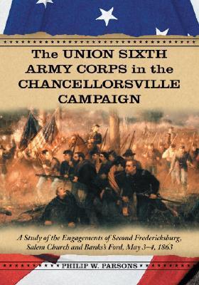 The Union Sixth Army Corps in the Chancellorsville Campaign: A Study of the Engagements of Second Fredericksburg, Salem Church and Banks's Ford, May 3-4, 1863