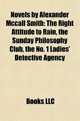 Novels by Alexander Mccall Smith: The Right Attitude to Rain, the Sunday Philosophy Club, the No. 1 Ladies' Detective Agency