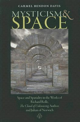 Mysticism and Space: Space and Spatiality in the Works of Richard Rolle, the Cloud of Unknowing Author, and Julian of Norwich