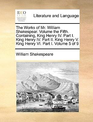 King Henry IV. Part I. King Henry IV. Part II. King Henry V. King Henry VI. Part I. (The Works of Mr. William Shakespear. Volume 5 of 9)