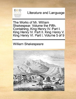 The Works of Mr. William Shakespear. Volume the Fifth. Containing, King Henry IV. Part I. King Henry IV. Part II. King Henry V. King Henry VI. Part I. Volume 5 of 9