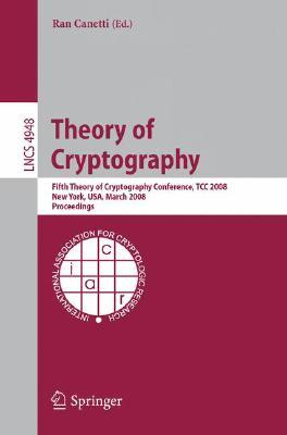 Theory Of Cryptography: Fifth Theory Of Cryptography Conference, Tcc 2008, New York, Usa, March 19 21, 2008, Proceedings (Lecture Notes In Computer Science / Security And Cryptology)