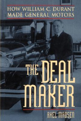 The Deal Maker How William C Durant Made General Motors By Axel Madsen
