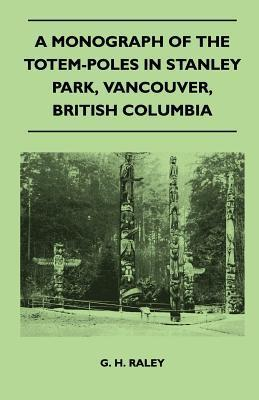A Monograph of the Totem-Poles in Stanley Park, Vancouver, British Columbia