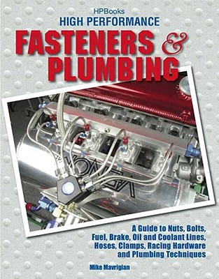 High Perf. Fasteners & Plumbing HP1523: A Guide to Nuts, Bolts, Fuel, Brake, Oil & Coolant Lines, Hoses, Clamps, Racing Hardware and Plumbing Techniques