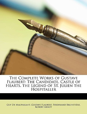 The Complete Works of Gustave Flaubert: The Candidate. Castle of Hearts. the Legend of St. Julien the Hospitaller