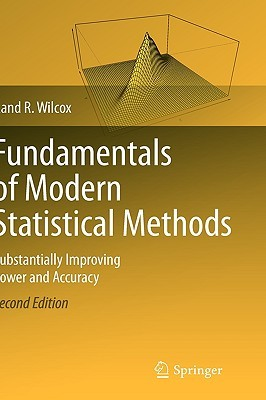 Fundamentals of Modern Statistical Methods: Substantially Improving Power and Accuracy by Rand Wilcox