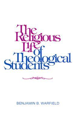 The Religious Life of Theological Students by Benjamin Breckinridge Warfield