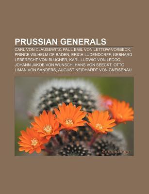 Prussian Generals: Carl Von Clausewitz, Paul Emil Von Lettow-Vorbeck, Prince Wilhelm of Baden, Erich Ludendorff, Gebhard Leberecht Von Blucher