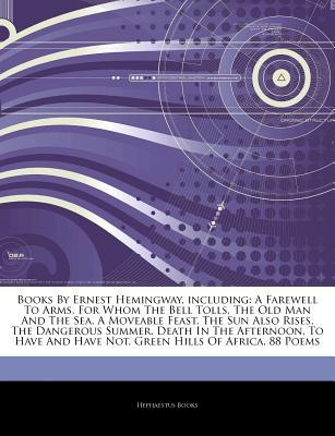 Articles on Books by Ernest Hemingway, Including: A Farewell to Arms, for Whom the Bell Tolls, the Old Man and the Sea, a Moveable Feast, the Sun Also Rises, the Dangerous Summer, Death in the Afternoon, to Have and Have Not
