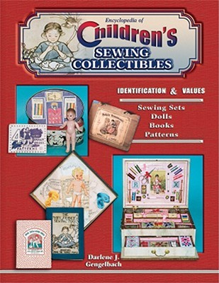 Encyclopedia of Children's Sewing Collectibles: Identification & Values: Sewing Sets, Dolls, Books, Patterns