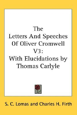 The Letters and Speeches of Oliver Cromwell V3: With Elucidations by Thomas Carlyle