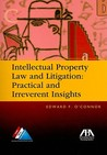 Intellectual Property Law and Litigation: Practical and Irreverent Insights