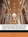 The Occult Life of Jesus of Nazareth: ... Given on Spiritul Authority, from Spirits Who Were Contemporary Mortals with Jesus While on Earth