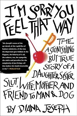 Im Sorry You Feel That Way: The Astonishing But True Story of a Daughter, Sister, Slut, Wife, Mother, and Friend to Man and Dog