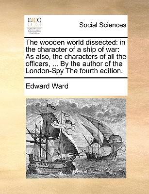 The Wooden World Dissected: In the Character of a Ship of War: As Also, the Characters of All the Officers, ... by the Author of the London-Spy th