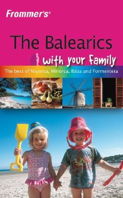 Frommer's the Balearics with Your Family: The Best of Mallorca, Menorca, Ibiza and Formentera