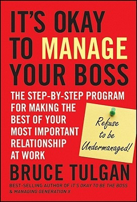 It?s Okay to Manage Your Boss: The Step-By-Step Program for Making the Best of Your Most Important Relationship at Work
