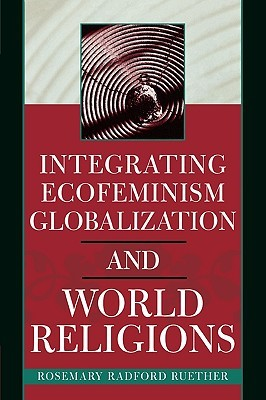 Integrating Ecofeminism, Globalization, and World Religions by Rosemary Radford Ruether