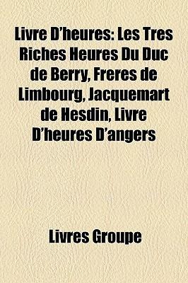 Livre D'heures: Les Très Riches Heures Du Duc de Berry, Frères de Limbourg, Jacquemart de Hesdin, Livre D'heures D'angers