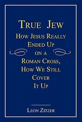 True Jew: How Jesus Really Ended Up on a Roman Cross, How We Still Cover It Up