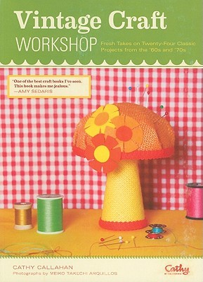Vintage Craft Workshop: Fresh Takes on Twenty-Four Classic Projects from the 60s and 70s