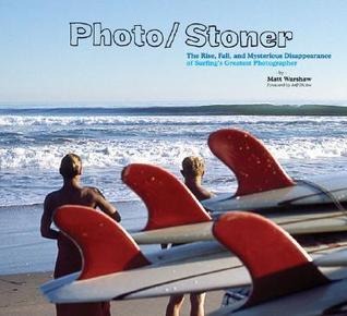 Photo/Stoner: The Rise, Fall, and Mysterious Disappearance of Surfing's Greatest Photographer