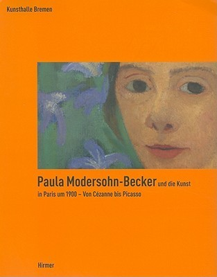 Paula Modersohn-Becker Und die Kunst In Paris Um 1900: Von Cezanne Bis Picasso