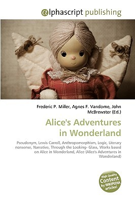 Alice's Adventures In Wonderland: Pseudonym, Lewis Carroll, Anthropomorphism, Logic, Literary Nonsense, Narrative, Through The Looking Glass, Works Based ... Alice