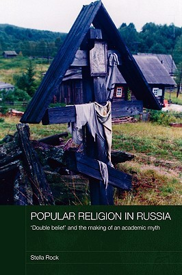 Popular Religion in Russia: 'double Belief' and the Making of an Academic Myth