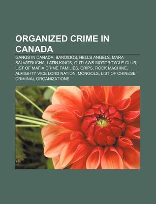 Organized Crime in Canada: Gangs in Canada, Bandidos, Hells Angels, Mara Salvatrucha, Latin Kings, Outlaws Motorcycle Club
