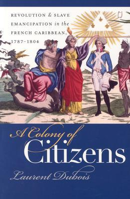 A Colony of Citizens: Revolution and Slave Emancipation in the French Caribbean, 1787-1804