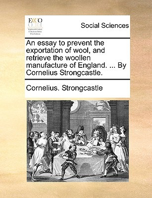 An Essay to Prevent the Exportation of Wool, and Retrieve the Woollen Manufacture of England. ... by Cornelius Strongcastle.