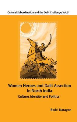 Women Heroes and Dalit Assertion in North India: Culture, Identity and Politics