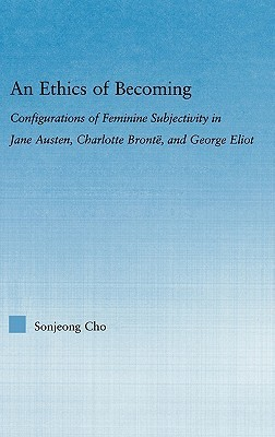 An Ethics of Becoming: Configurations of Feminine Subjectivity in Jane Austen Charlotte Bronte, and George Eliot
