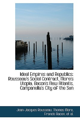 Ideal Empires and Republics: Rousseau's Social Contract, More's Utopia, Bacon's New Atlantis, Campan