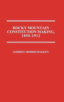 Rocky Mountain Constitution Making, 1850-1912.