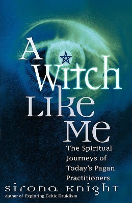 A Witch Like Me: The Spiritual Journeys of Today's Pagan Practitioners